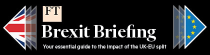 FINANCIAL TIMES - BREXIT BRIEFING: Your daily essential guide to the impact of the UK/EU split