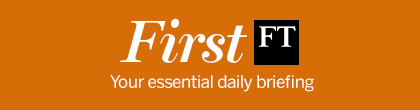 FINANCIAL TIMES - FirstFT: Your essential daily briefing